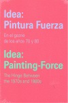 IDEA: PINTURA FUERZA / IDEA: PAINTING-FORCE. EN EL GOZNE DE LOS AÑOS 70 Y 80 / THE HINGE BETWEE