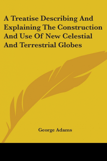 A TREATISE DESCRIBING AND EXPLAINING THE CONSTRUCTION AND USE OF NEW CELESTIAL A