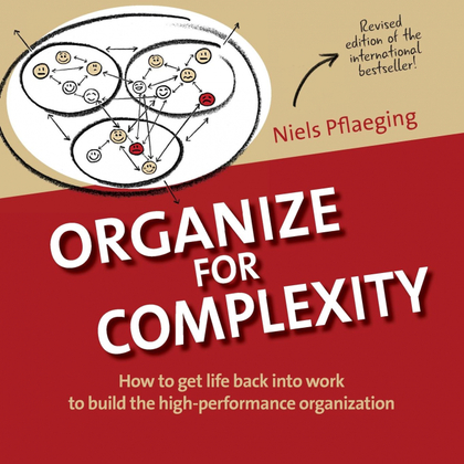 ORGANIZE FOR COMPLEXITY. HOW TO GET LIFE BACK INTO WORK TO BUILD THE HIGH-PERFORMANCE ORGANIZAT