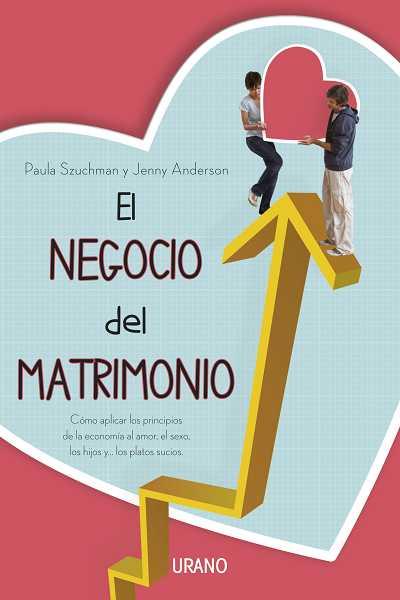EL NEGOCIO DEL MATRIMONIO : CÓMO APLICAR LOS PRINCIPIOS DE LA ECONOMÍA AL AMOR, EL SEXO, LOS HI