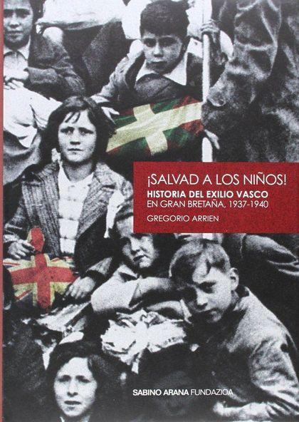 ¡SALVAD A LOS NIÑOS! : HISTORIA DEL EXILIO VASCO EN GRAN BRETAÑA, 1937-1940