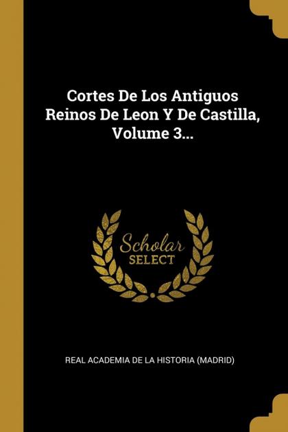 CORTES DE LOS ANTIGUOS REINOS DE LEON Y DE CASTILLA, VOLUME 3...