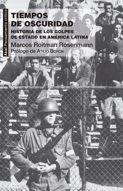 TIEMPOS DE OSCURIDAD : HISTORIA DE LOS GOLPES DE ESTADO EN AMÉRICA LATINA