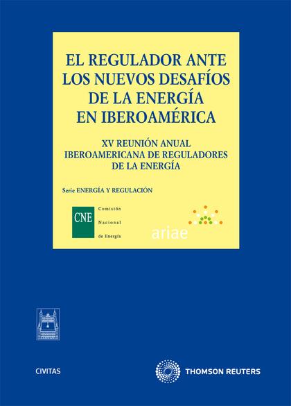 EL REGULADOR ANTE LOS NUEVOS DESAFÍOS DE LA ENERGÍA EN IBEROAMÉRICA. XV REUNIÓN ANUAL IBEROAMER
