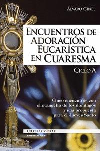 ENCUENTROS DE ADORACIÓN EUCARÍSTICA EN CUARESMA. CICLO A. CINCO ENCUENTROS CON EL EVANGELIO DE
