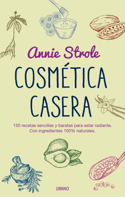 COSMÉTICA CASERA. 150 RECETAS SENCILLAS Y BARATAS PARA ESTAR RADIANTE. CON INGREDIENTES 100% NA