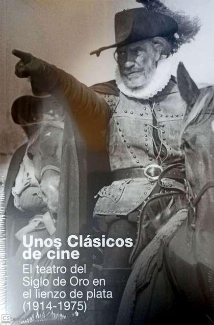 UNOS CLÁSICOS. ¡DE CINE!. EL TEATRO DEL SIGLO DE ORO EN EL LIENZO DE PLATA (1914-1975)