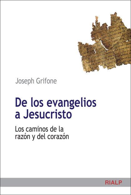 DE LOS EVANGELIOS A JESUCRISTO : LOS CAMINOS DE LA RAZÓN Y DEL CORAZÓN