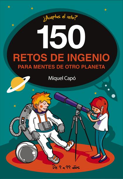 150 RETOS DE INGENIO PARA MENTES DE OTRO PLANETA.