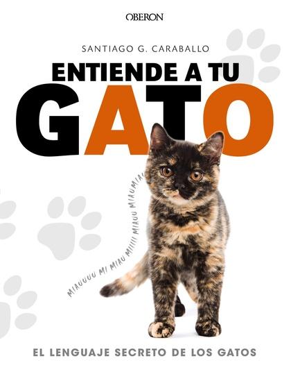 ENTIENDE A TU GATO. EL LENGUAJE SECRETO DE LOS GATOS.