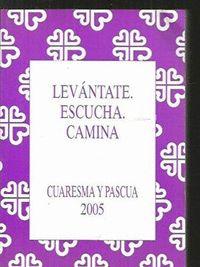 LEVANTATE, ESCUCHA, CAMINA : CUARESMA Y PASCUA 2005