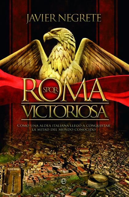 ROMA VICTORIOSA. CÓMO UNA ALDEA ITALIANA LLEGÓ A CONQUISTAR LA MITAD DEL MUNDO CONOCIDO