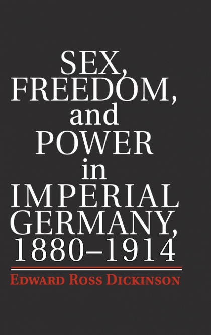 SEX, FREEDOM, AND POWER IN IMPERIAL GERMANY, 1880-1914.