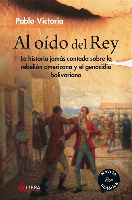 AL OÍDO DEL REY : LA HISTORIA JAMÁS CONTADA SOBRE LA REBELIÓN AMERICANA Y GENOCIDA BOLIVIARIANA