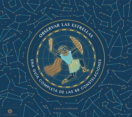 OBSERVAR LAS ESTRELLAS. UNA GUIA DEFINITIVA DE LAS 88 CONSTELACIONES