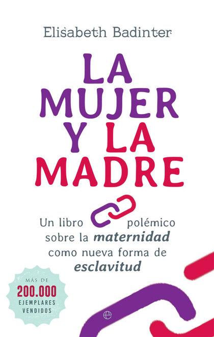 LA MUJER Y LA MADRE. UN LIBRO POLÉMICO SOBRE LA MATERNIDAD COMO NUEVA FORMA DE ESCLAVITUD