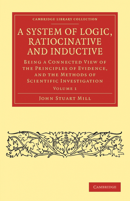 A SYSTEM OF LOGIC, RATIOCINATIVE AND INDUCTIVE - VOLUME 1