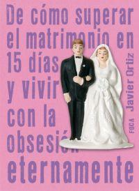 DE CÓMO SUPERAR EL MATRIMONIO EN 15 DÍAS Y VIVIR CON LA OBSESIÓN ETERN