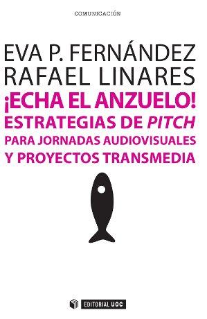 ¡ECHA EL ANZUELO! : ESTRATEGIAS DE PITCH PARA JORNADAS AUDIOVISUALES Y PROYECTOS TRANSMEDIA