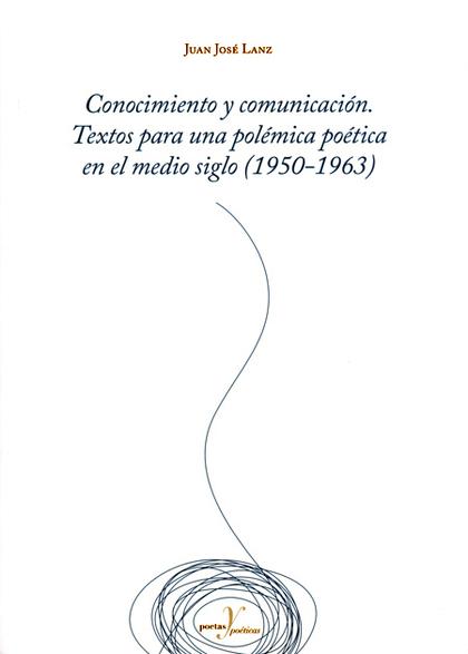 CONOCIMIENTO Y COMUNICACIÓN. TEXTOS PARA UNA POLÉMICA POÉTICA EN EL MEDIO SIGLO