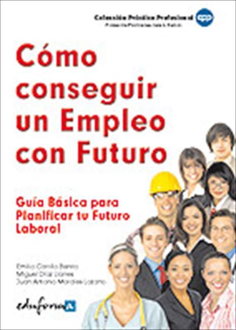 CÓMO CONSEGUIR UN EMPLEO CON FUTURO : GUÍA BÁSICA  PARA PLANIFICAR TU FUTURO LABORAL