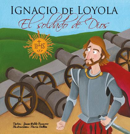 IGNACIO DE LOYOLA, EL SOLDADO DE DIOS.