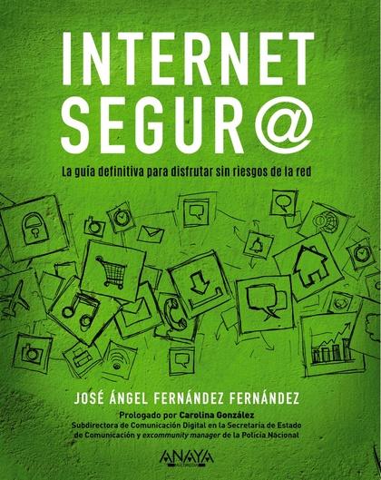 INTERNET SEGUR@. LA GUÍA DEFINITIVA PARA DISFRUTAR SIN RIESGOS DE LA RED