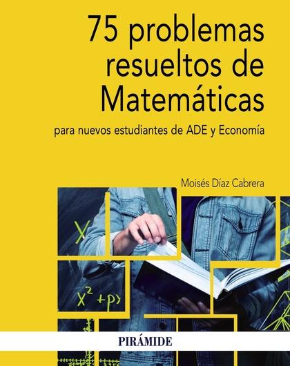 75 PROBLEMAS RESUELTOS DE MATEMÁTICAS PARA NUEVOS ESTUDIANTES DE ADE Y ECONOMÍA.