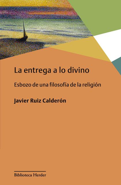 LA ENTREGA A LO DIVINO. ESBOZO DE UNA FILOSOFÍA DE LA RELIGIÓN