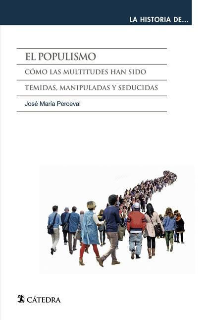 EL POPULISMO. CÓMO LAS MULTITUDES HAN SIDO TEMIDAS, MANIPULADAS Y SEDUCIDAS