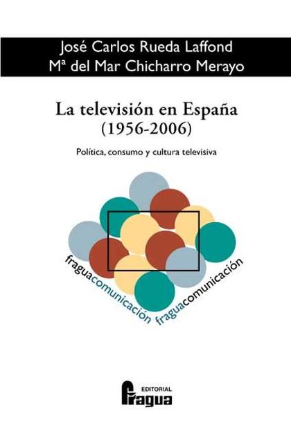 LA TELEVISIÓN EN ESPAÑA, 1956-2006: POLÍTICA, CONSUMO Y CULTURA TELEVISIVA