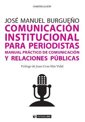 COMUNICACIÓN INSTITUCIONAL PARA PERIODISTAS : MANUAL PRÁCTICO DE COMUNICACIÓN Y RELACIONES PÚBL