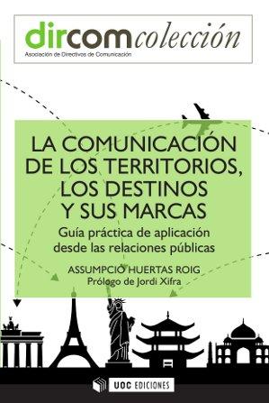 LA COMUNICACIÓN DE LOS TERRITORIOS, LOS DESTINOS Y SUS MARCAS : GUÍA PRÁCTICA DE APLICACIÓN DES