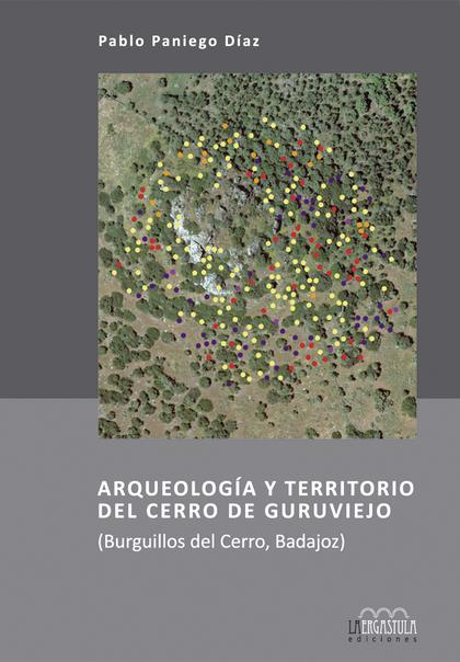 ARQUEOLOGÍA Y TERRITORIO DEL CERRO DE GURUVIEJO : BURGUILLOS DEL CERRO, BADAJOZ