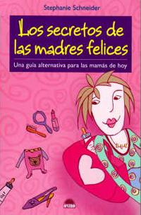 LOS SECRETOS DE LAS MADRES FELICES: UNA GUÍA ALTERNATIVA PARA LAS MAMÁS DE HOY