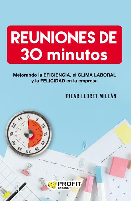 REUNIONES DE 30 MINUTOS. MEJORANDO LA EFICIENCIA, EL CLIMA LABORAL Y LA FELICIDAD EN LAS EMPRES