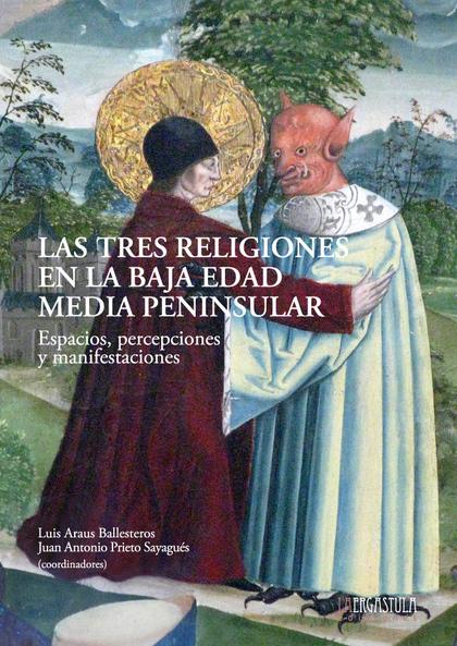 LAS TRES RELIGIONES EN LA BAJA EDAD MEDIA PENINSULAR. ESPACIOS, PERCEPCIONES Y MANIFESTACIONES