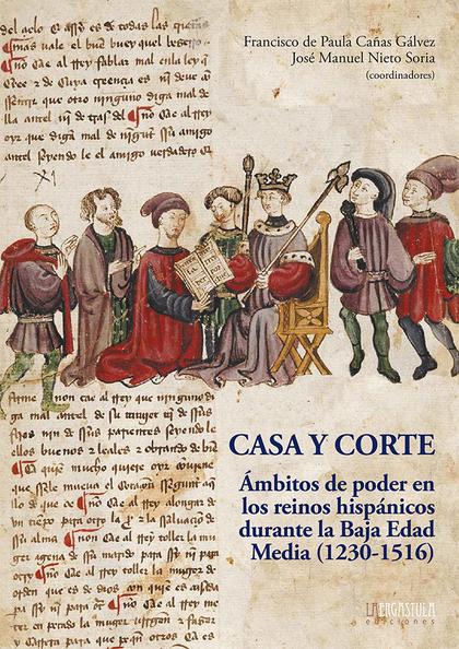 CASA Y CORTE. ÁMBITOS DE PODER EN LO REINOS HISPÁNICOS DURANTE LA BAJA EDAD MEDIA (1230-1516)