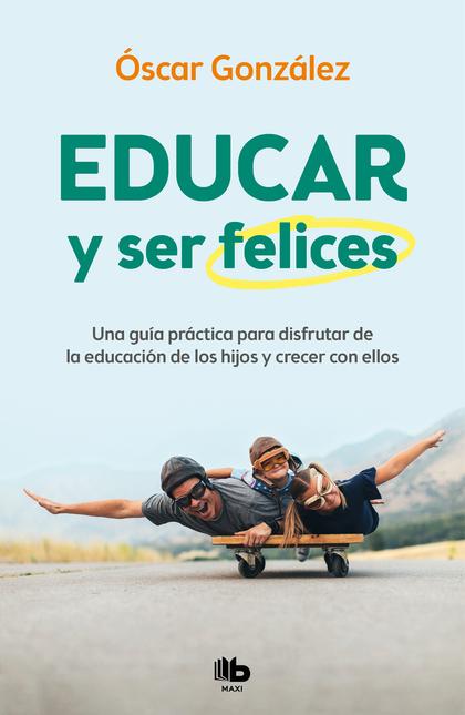 EDUCAR Y SER FELICES. UNA GUÍA PRÁCTICA PARA DISFRUTAR DE LA EDUCACIÓN DE LOS HIJOS Y CRECER CO
