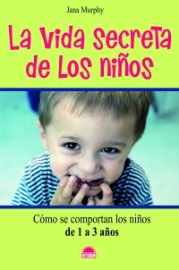 LA VIDA SECRETA DE LOS NIÑOS: CÓMO SE COMPORTAN LOS NIÑOS DE 1 A 3 AÑOS