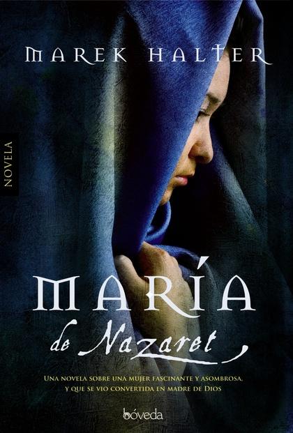 MARIA DE NAZARET. NOVELA SOBRE UNA MUJER FASCINANTE CONVERTIDA EN MADRE DE DIOS