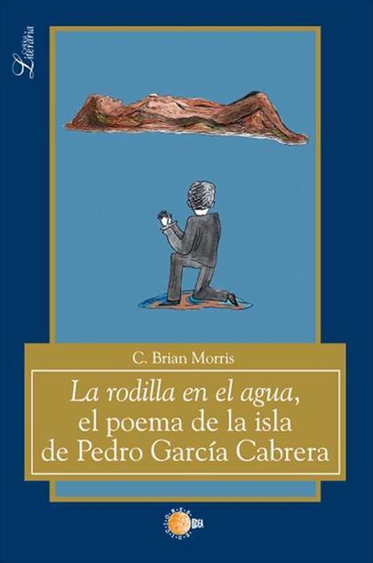 LA RODILLA EN EL AGUA : EL POEMA DE LA ISLA DE PEDRO GARCÍA CABRERA