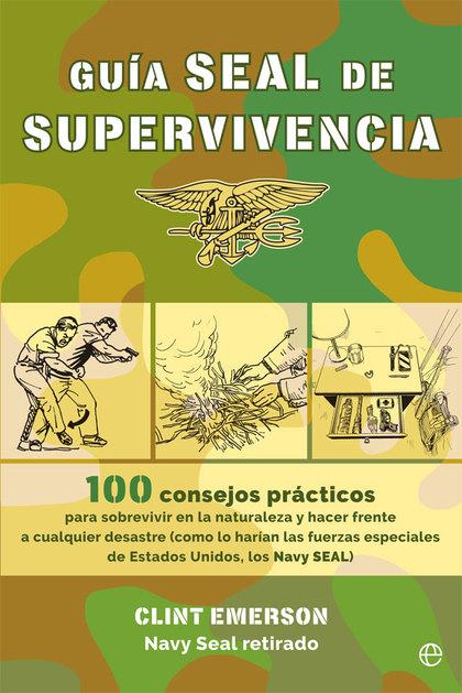 GUÍA SEAL DE SUPERVIVENCIA. 100 RECURSOS PRÁCTICOS PARA SOBREVIVIR EN LA NATURALEZA Y HACER FRE