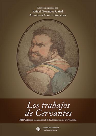 LOS TRABAJOS DE CERVANTES. XIII COLOQUIO INTERNACIONAL DE LA ASOCIACIÓN DE CERVANTISTAS