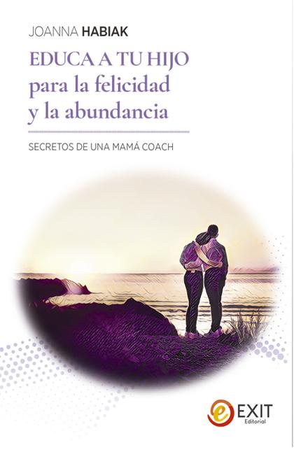 EDUCA A TU HIJO PARA LA FELICIDAD Y LA ABUNDANCIA. SECRETOS DE UNA MAMA´ - COACH