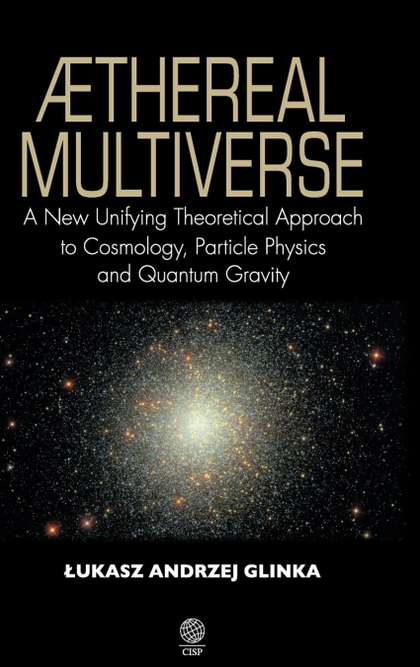 AETHEREAL MULTIVERSE - A NEW UNIFYING THEORETICAL APPROACH TO COSMOLOGY, PARTICL