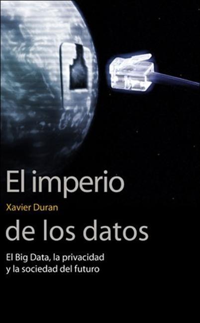 EL IMPERIO DE LOS DATOS. EL BIG DATA, LA PRIVACIDAD Y LA SOCIEDAD DEL FUTURO