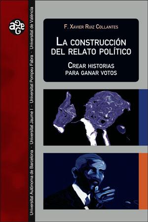 LA CONSTRUCCIÓN DEL RELATO POLÍTICO. CREAR HISTORIAS PARA GANAR VOTOS
