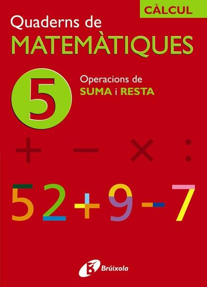 CÀLCUL, OPERACIONS DE SUMA I RESTA, EDUCACIÓ PRIMÀRIA. QUADERN 5