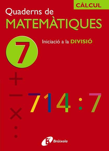 CÀLCUL, INICIACIÓ A LA DIVISIÓ, EDUCACIÓ PRIMÀRIA. QUADERN 7